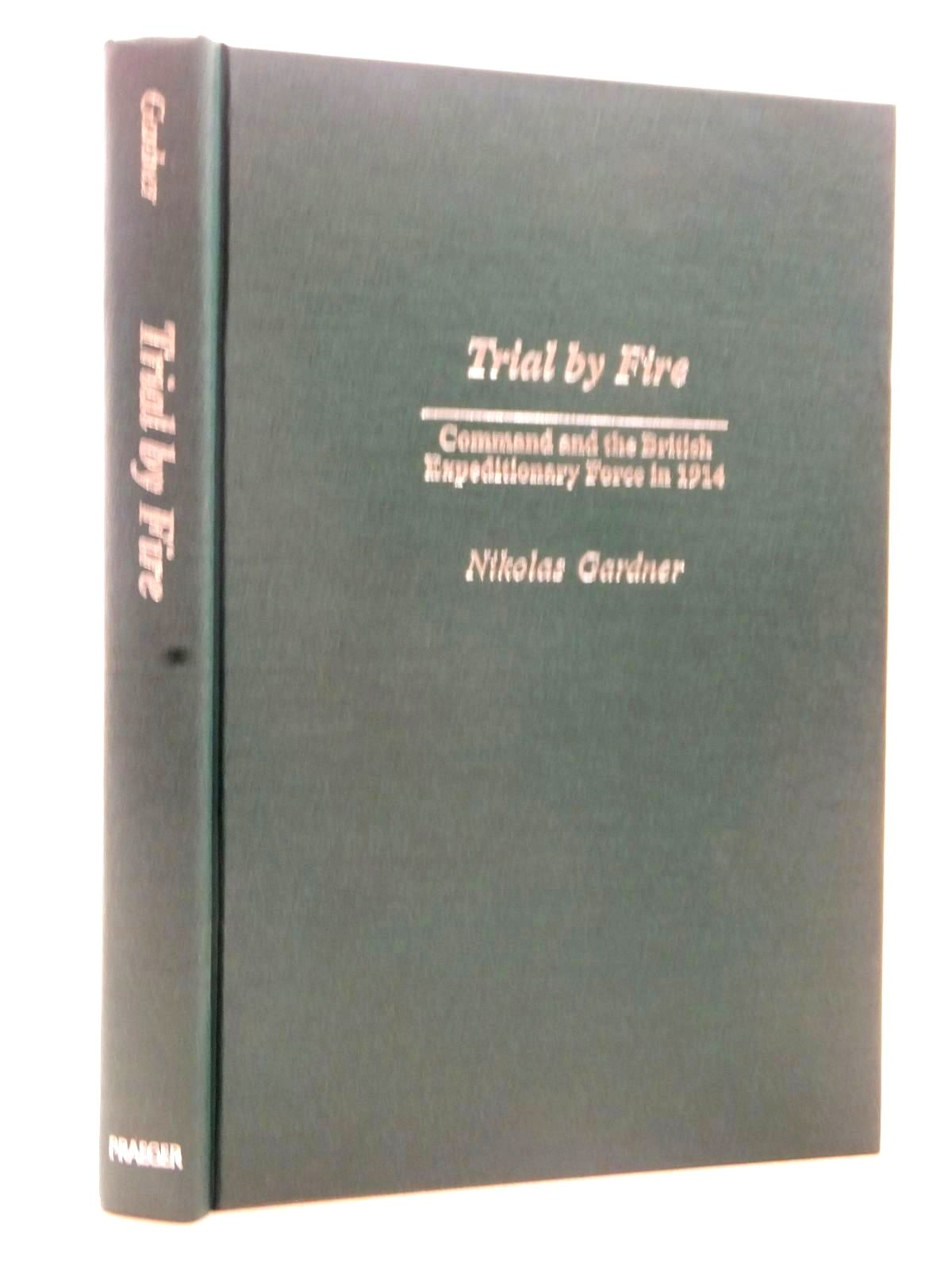 Photo of TRIAL BY FIRE COMMAND AND THE BRITISH EXPEDITIONARY FORCE IN 1914 written by Gardner, Nikolas published by Praeger Publishers (STOCK CODE: 2124039)  for sale by Stella & Rose's Books