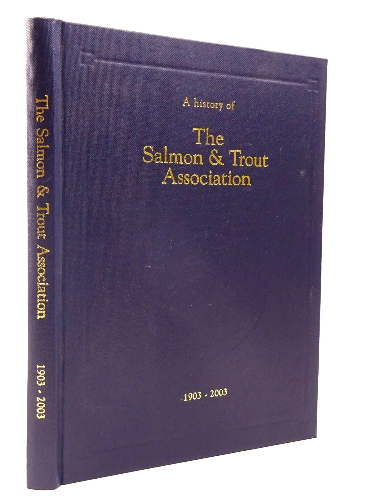 Photo of A HISTORY OF THE SALMON AND TROUT ASSOCIATION 1903 - 2003 written by Turing, Penelope<br />Poupard, Christopher published by The Salmon And Trout Association (STOCK CODE: 2130324)  for sale by Stella & Rose's Books