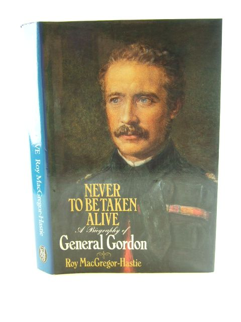 Photo of NEVER TO BE TAKEN ALIVE A BIOGRAPHY OF GENERAL GORDON written by MacGregor-Hastie, Roy published by Sidgwick & Jackson (STOCK CODE: 1804824)  for sale by Stella & Rose's Books