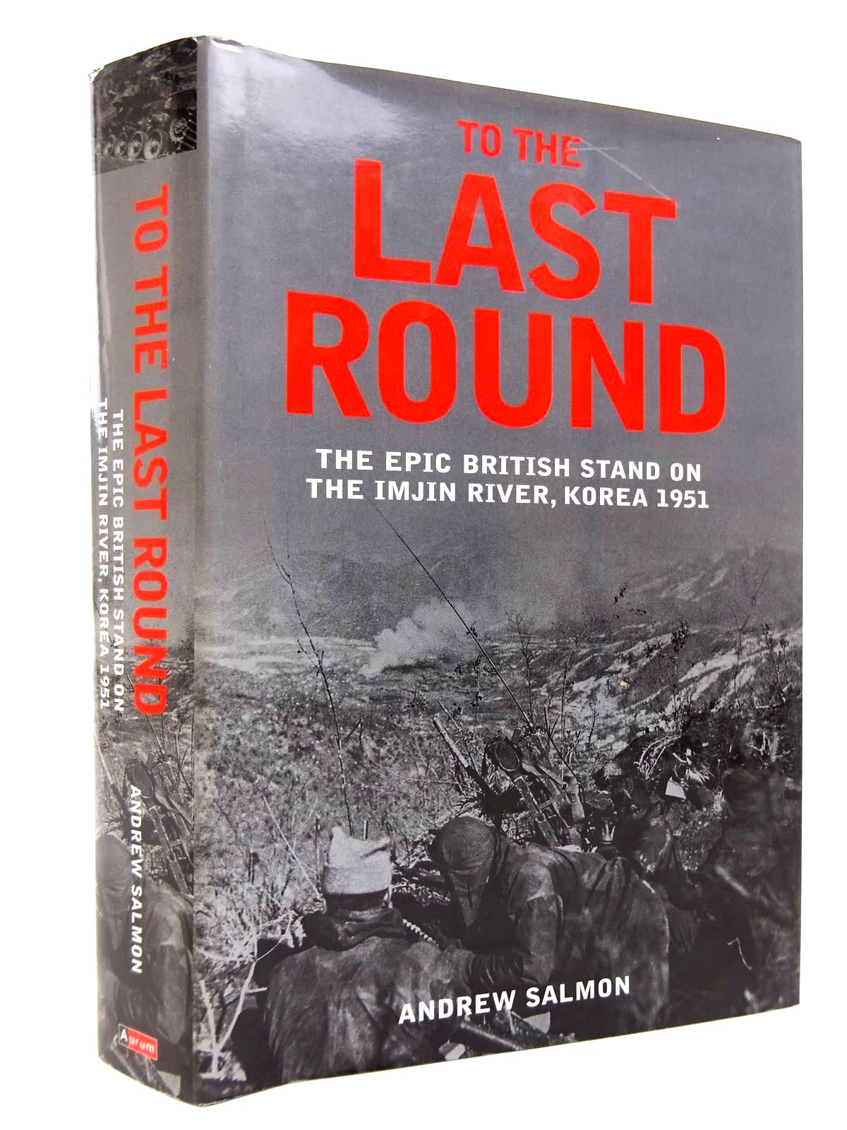 Photo of TO THE LAST ROUND: THE EPIC BRITISH STAND ON THE IMJIN RIVER, KOREA 1951 written by Salmon, Andrew published by Aurum Press (STOCK CODE: 1816805)  for sale by Stella & Rose's Books