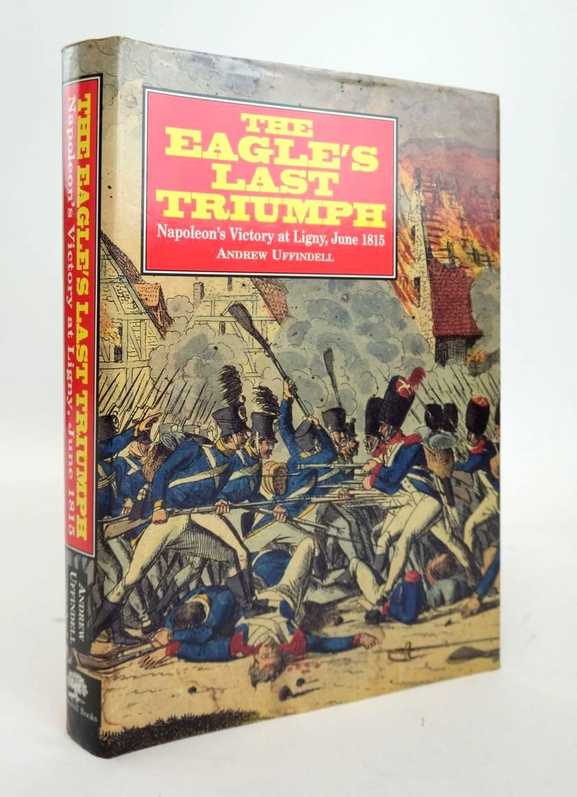 Photo of THE EAGLE'S LAST TRIUMPH: NAPOLEON'S VICTORY AT LIGNY, JUNE 1815 written by Uffindell, Andrew published by Greenhill Books (STOCK CODE: 1820556)  for sale by Stella & Rose's Books