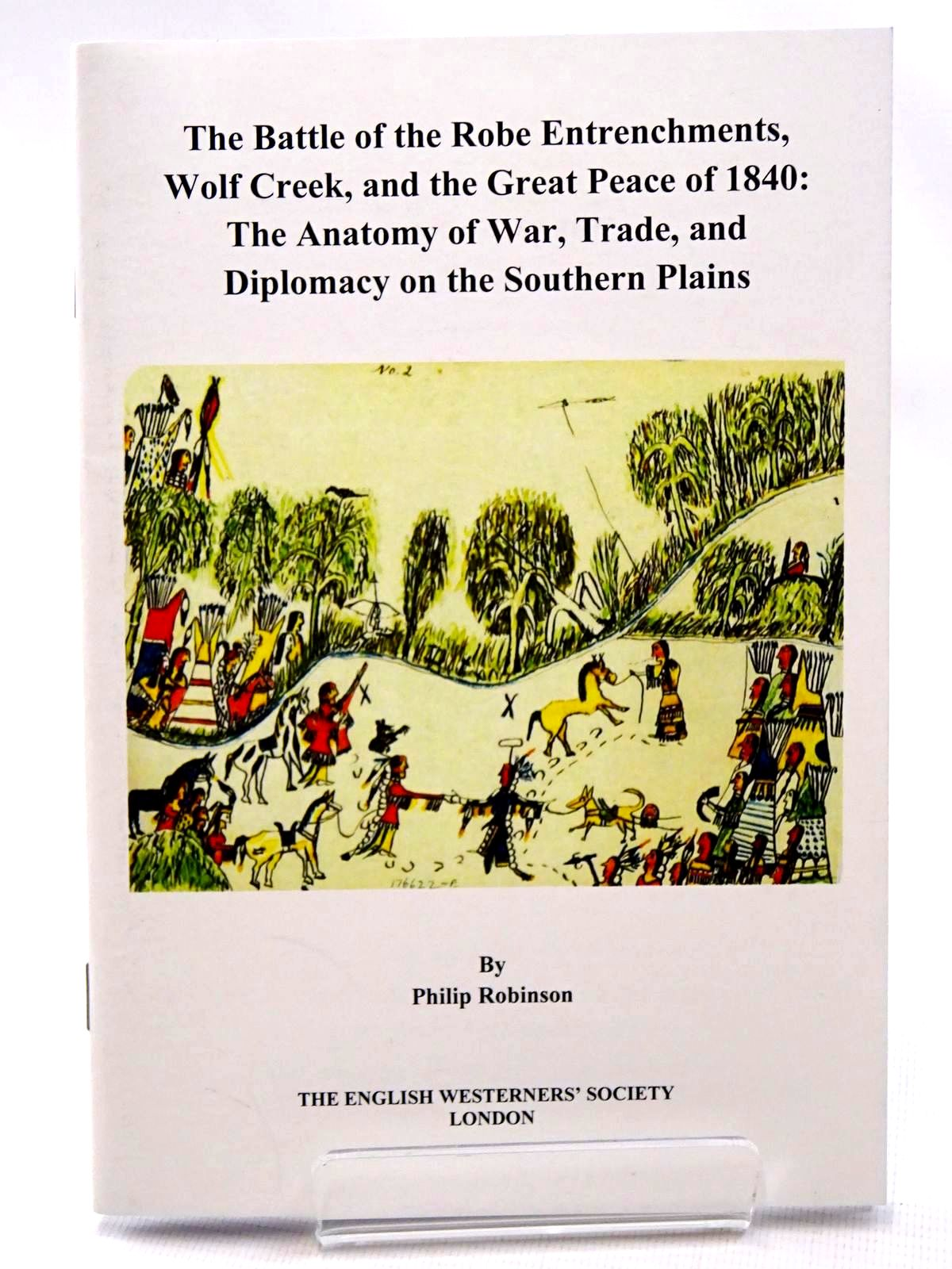 Photo of THE BATTLE OF THE ROBE ENTRENCHMENTS, WOLF CREEK, AND THE GREAT PEACE OF 1840: THE ANATOMY OF WAR, TRADE, AND DIPLOMACY ON THE SOUTHERN PLAINS written by Robinson, Philip published by The English Westerners' Society (STOCK CODE: 2124532)  for sale by Stella & Rose's Books