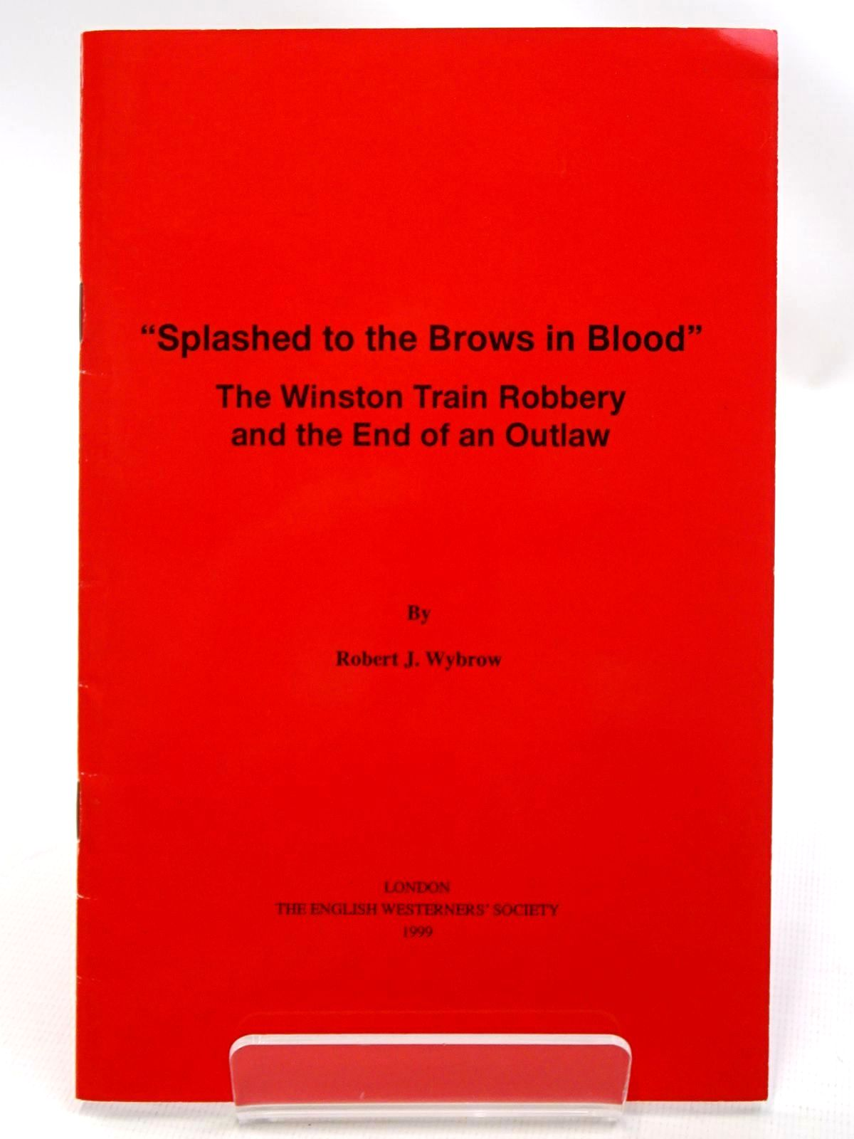 Photo of SPLASHED TO THE BROWS IN BLOOD THE WINSTON TRAIN ROBBERY AND THE END OF AN OUTLAW written by Wybrow, Robert J. published by The English Westerners' Society (STOCK CODE: 2124539)  for sale by Stella & Rose's Books
